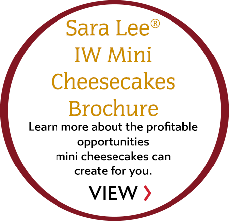 Sara Lee IW Mini Cheesecakes Brochure. Learn more about the profitable opportunities mini cheesecakes can create for you. VIEW